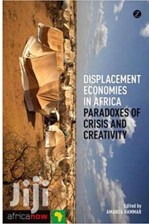 Displacement Economies In Africa :Paradoxes Of Crisis And Creativity -